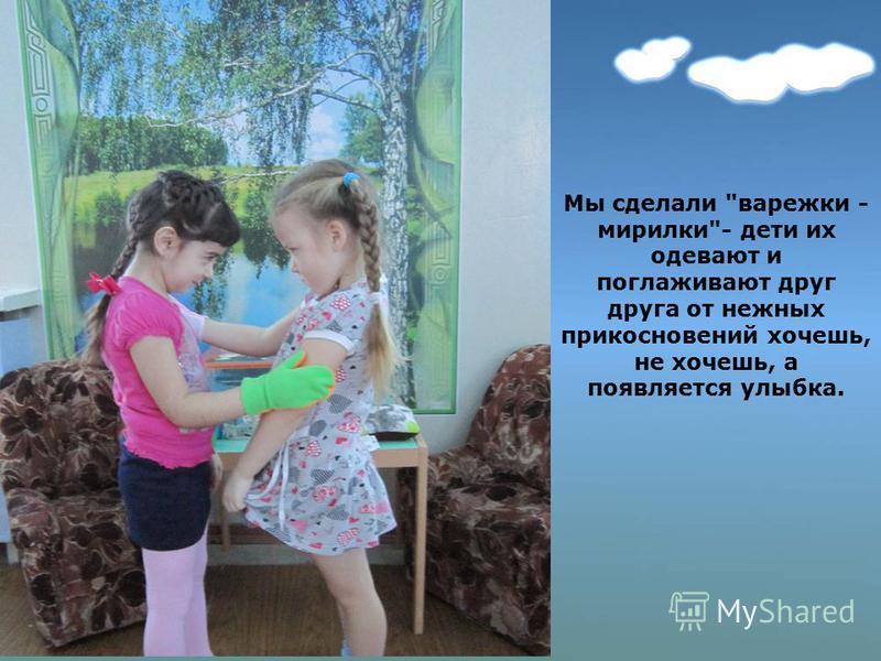 Мы сделали варежки - морилки- дети их одевают и поглаживают друг друга от нежных прикосновений хочешь, не хочешь, а появляется улыбка.
