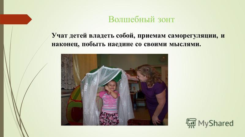 Волшебный зонт Учат детей владеть собой, приемам саморегуляции, и наконец, побыть наедине со своими мыслями.