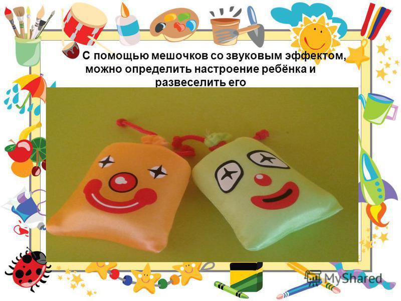 С помощью мешочков со звуковым эффектом, можно определить настроение ребёнка и развеселить его