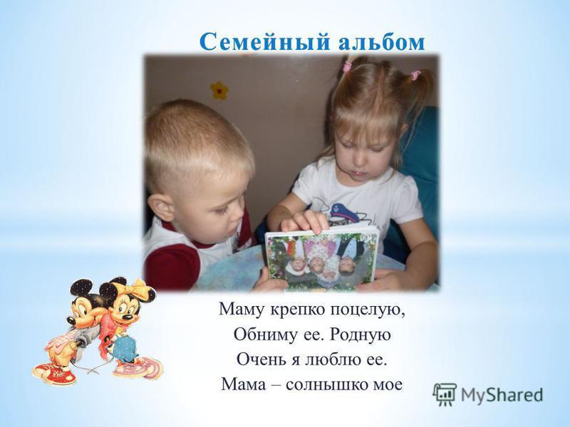 Семейный альбом Семейный альбом Маму крепко поцелую, Обниму ее. Родную Очень я люблю ее. Мама – солнышко мое.