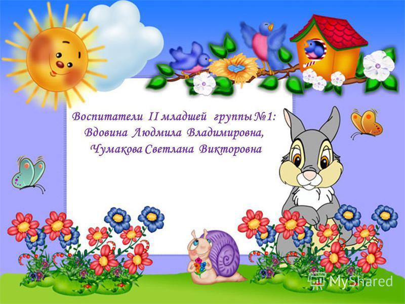 Воспитатели II младшей группы 1: Вдовина Людмила Владимировна, Чумакова Светлана Викторовна