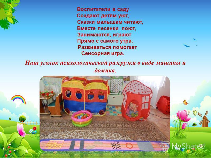 Воспитатели в саду Создают детям уют, Сказки малышам читают, Вместе песенки поют, Занимаются, играют Прямо с самого утра. Развиваться помогает Сенсорная игра. Наш уголок психологической разгрузки в виде машины и домика.