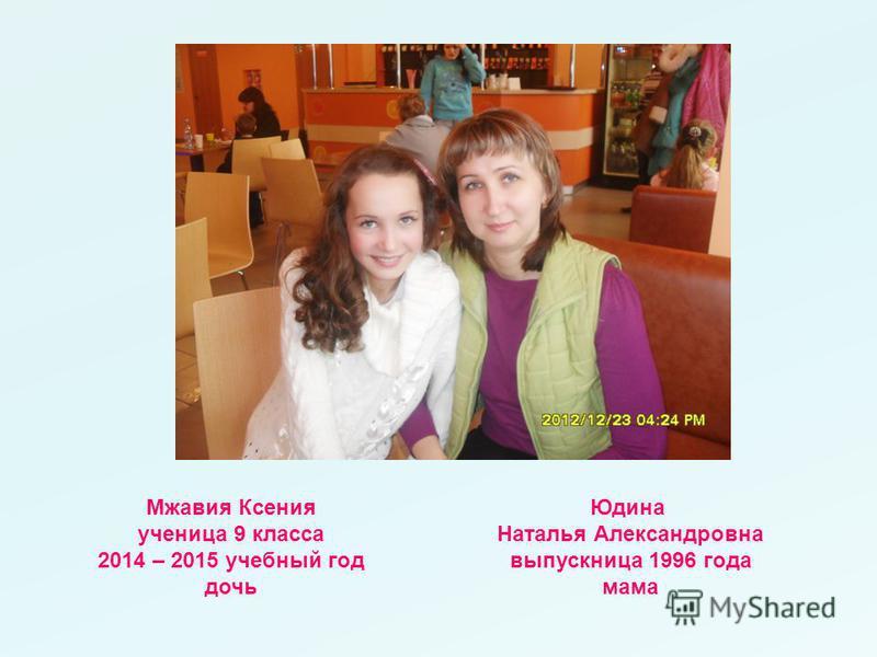 Мжавия Ксения ученица 9 класса 2014 – 2015 учебный год дочь Юдина Наталья Александровна выпускница 1996 года мама