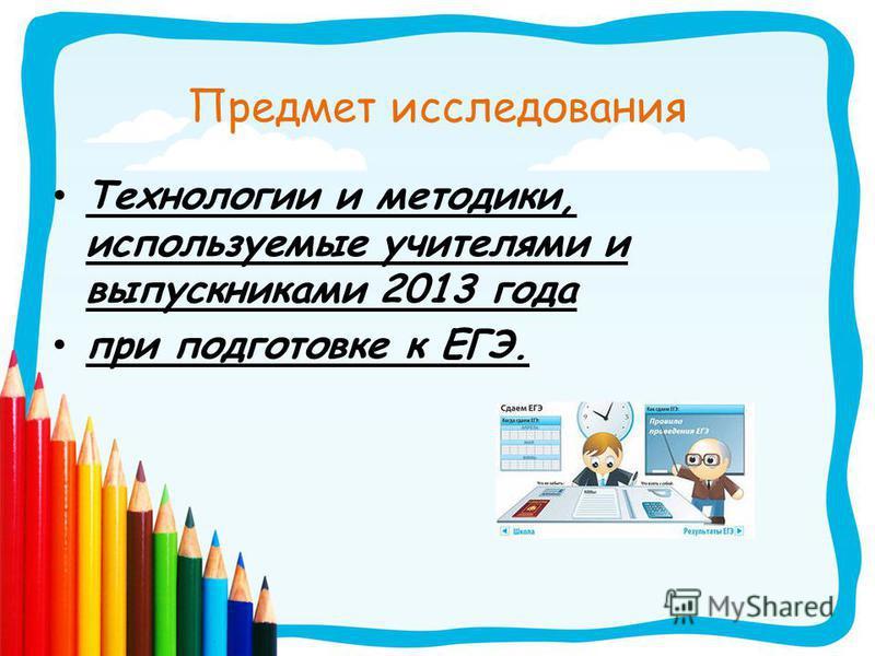 Предмет исследования Технологии и методики, используемые учителями и выпускниками 2013 года при подготовке к ЕГЭ.