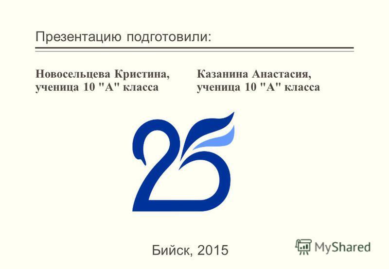 Презентацию подготовили: Новосельцева Кристина, ученица 10 А класса Казанина Анастасия, ученица 10 А класса Бийск, 2015