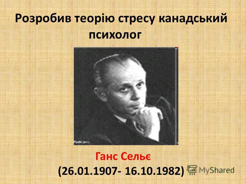 Ганс Сельє (26.01.1907- 16.10.1982) Розробив теорію стресу канадський психолог