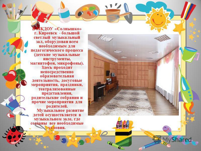 В МКДОУ «Солнышко» г. Киреевск - большой светлый музыкальный зал, оборудован всем необходимым для педагогического процесса (детские музыкальные инструменты, магнитофон, микрофоны). Здесь проходит непосредственно образовательная деятельность, досуговы