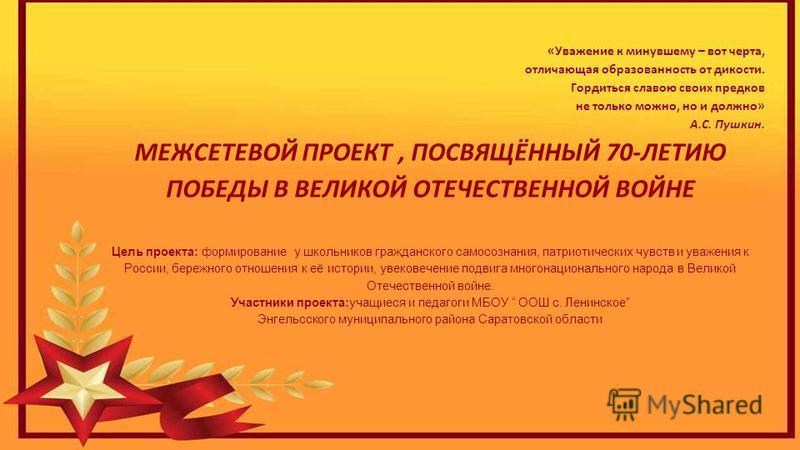 «Уважение к минувшему – вот черта, отличающая образованность от дикости. Гордиться славою своих предков не только можно, но и должно» А.С. Пушкин. МЕЖСЕТЕВОЙ ПРОЕКТ, ПОСВЯЩЁННЫЙ 70-ЛЕТИЮ ПОБЕДЫ В ВЕЛИКОЙ ОТЕЧЕСТВЕННОЙ ВОЙНЕ Цель проекта: формирование
