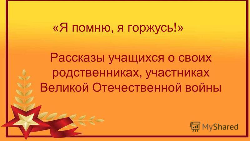 «Я помню, я горжусь!» Рассказы учащихся о своих родственниках, участниках Великой Отечественной войны