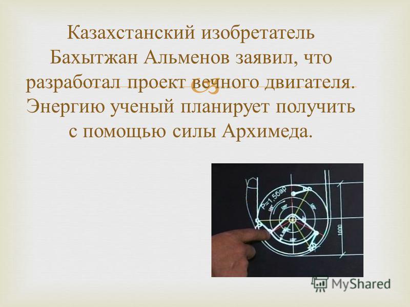 Казахстанский изобретатель Бахытжан Альменов заявил, что разработал проект вечного двигателя. Энергию ученый планирует получить с помощью силы Архимеда.