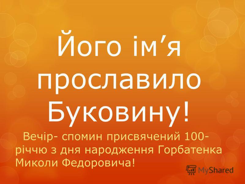 Його імя прославило Буковину! Вечір- cпомин присвячений 100- річчю з дня народження Горбатенка Миколи Федоровича!