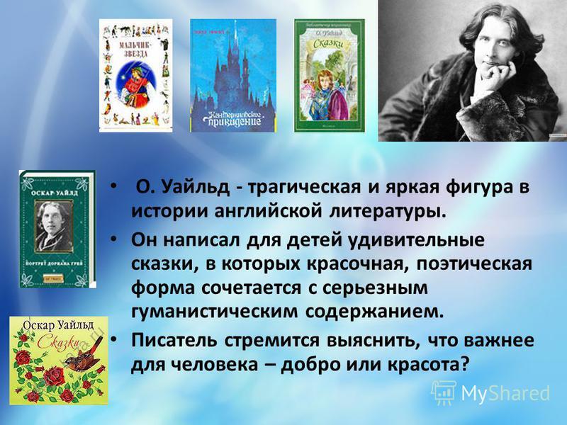 О. Уайльд - трагическая и яркая фигура в истории английской литературы. Он написал для детей удивительные сказки, в которых красочная, поэтическая форма сочетается с серьезным гуманистическим содержанием. Писатель стремится выяснить, что важнее для ч