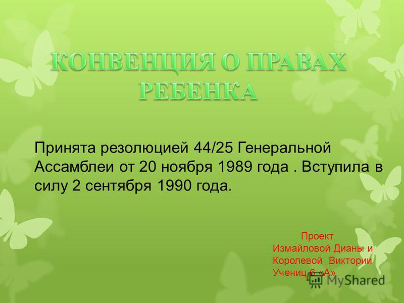 Принята резолюцией 44/25 Генеральной Ассамблеи от 20 ноября 1989 года. Вступила в силу 2 сентября 1990 года. Проект Измайловой Дианы и Королевой Виктории Учениц 6 «А»