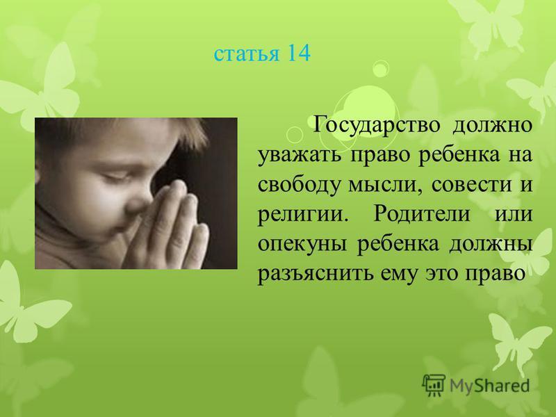 статья 14 Государство должно уважать право ребенка на свободу мысли, совести и религии. Родители или опекуны ребенка должны разъяснить ему это право