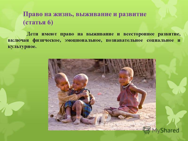 Право на жизнь, выживание и развитие (статья 6) Дети имеют право на выживание и всестороннее развитие, включая физическое, эмоциональное, познавательное социальное и культурное.