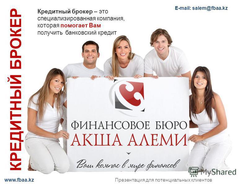 www.fbaa.kz КРЕДИТНЫЙ БРОКЕР Презентация для потенциальных клиентов Кредитный брокер – это специализированная компания, которая помогает Вам получить банковский кредит E-mail: salem@fbaa.kz