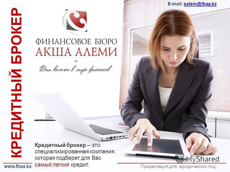 КРЕДИТНЫЙ БРОКЕР Презентация для юридических лиц E-mail: salem@fbaa.kzsalem@fbaa.kz Кредитный брокер – это специализированная компания, которая подберет для Вас самый легкий кредит. www.fbaa.kz