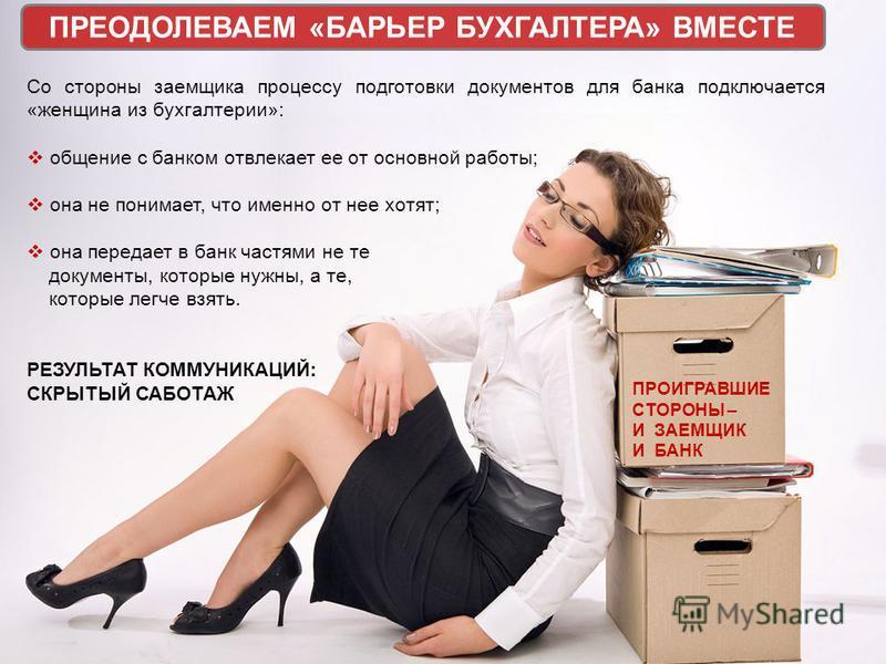 Со стороны заемщика процессу подготовки документов для банка подключается «женщина из бухгалтерии»: общение с банком отвлекает ее от основной работы; она не понимает, что именно от нее хотят; она передает в банк частями не те документы, которые нужны