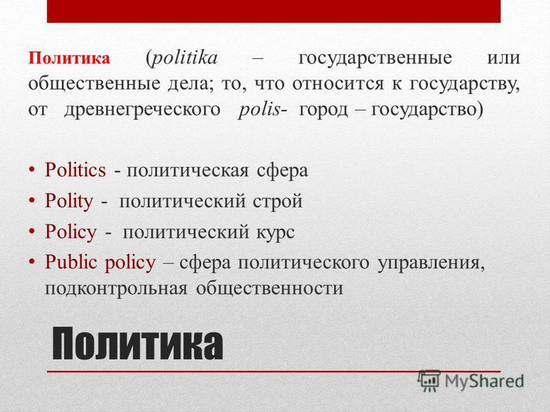 Политика Политика (politika – государственные или общественные дела; то, что относится к государству, от древнегреческого polis- город – государство) Politics - политическая сфера Polity - политический строй Policy - политический курс Public policy –