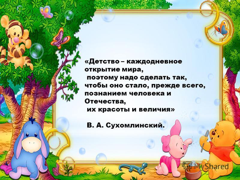 «Детство – каждодневное открытие мира, поэтому надо сделать так, чтобы оно стало, прежде всего, познанием человека и Отечества, их красоты и величия» В. А. Сухомлинский.