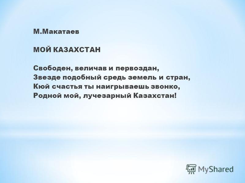 М.Макатаев МОЙ КАЗАХСТАН Свободен, величав и первозданный, Звезде подобный средь земель и стран, Кюй счастья ты наигрываешь звонко, Родной мой, лучезарный Казахстан!