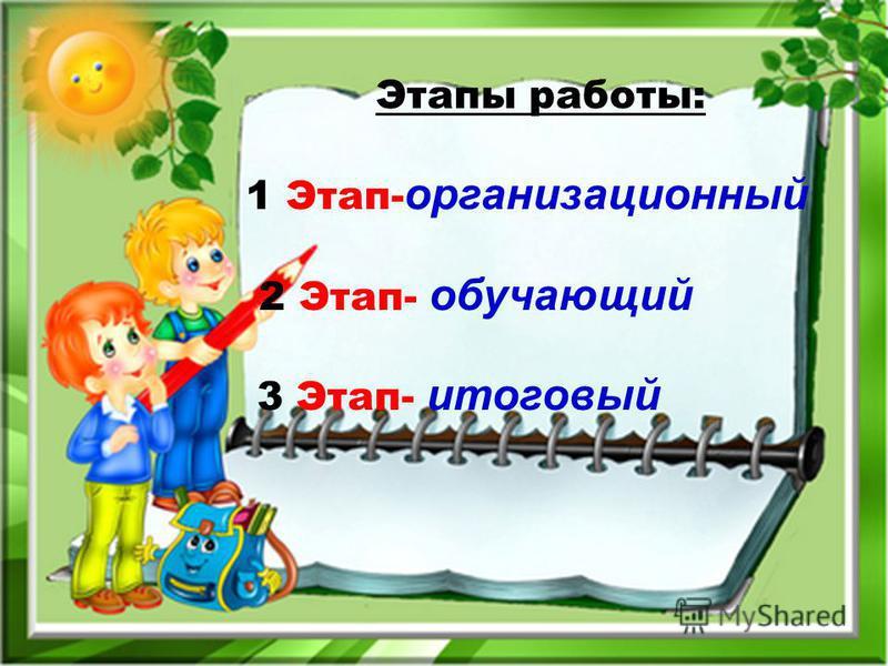 Этапы работы: 1 Этап- организационный 2 Этап- обучающий 3 Этап- итоговый