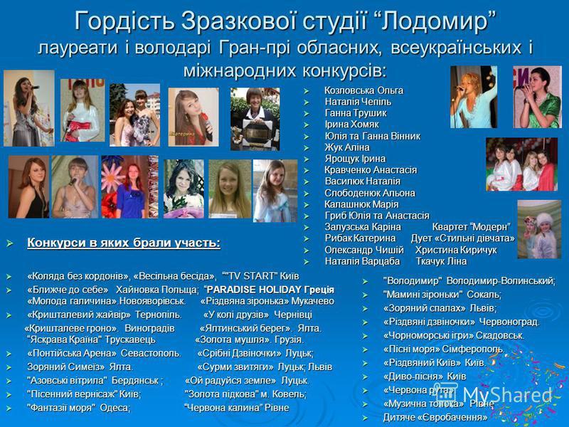 Гордість Зразкової студії Лодомир лауреати і володарі Гран-прі обласних, всеукраїнських і міжнародних конкурсів: Конкурси в яких брали участь: Конкурси в яких брали участь: «Коляда без кордонів», «Весільна бесіда»,