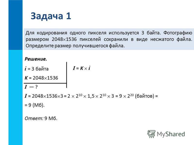 Задача 1 Для кодирования одного пикселя используется 3 байта. Фотографию размером 2048 1536 пикселей сохранили в виде несжатого файла. Определите размер получившегося файла. Решение. i = 3 байта K = 2048 1536 I ? I = 2048 1536 3 = 2 2 10 1,5 2 10 3 =