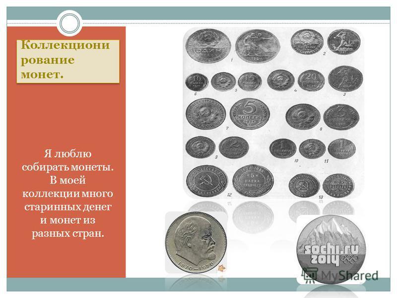Коллекциони рование монет. Я люблю собирать монеты. В моей коллекции много старинных денег и монет из разных стран.