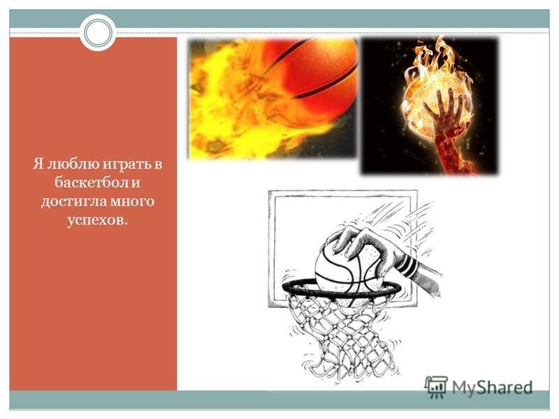 Я люблю играть в баскетбол и достигла много успехов.