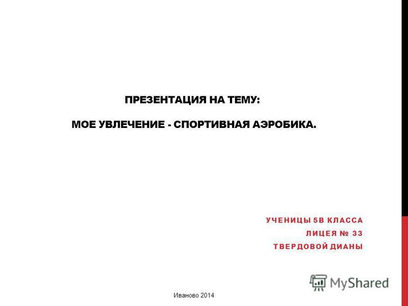 ПРЕЗЕНТАЦИЯ НА ТЕМУ: МОЕ УВЛЕЧЕНИЕ - СПОРТИВНАЯ АЭРОБИКА. УЧЕНИЦЫ 5В КЛАССА ЛИЦЕЯ 33 ТВЕРДОВОЙ ДИАНЫ Иваново 2014