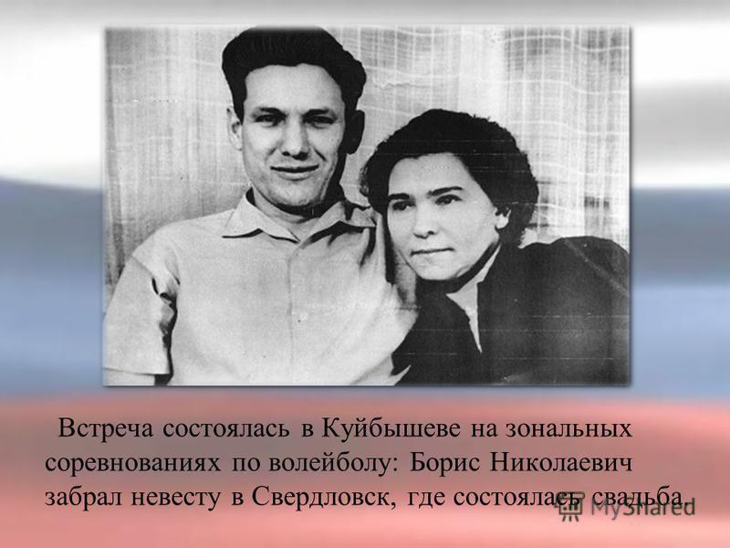 Встреча состоялась в Куйбышеве на зональных соревнованиях по волейболу: Борис Николаевич забрал невесту в Свердловск, где состоялась свадьба.