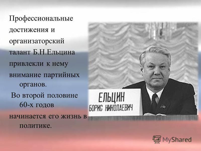Профессиональные достижения и организаторский талант Б.Н.Ельцина привлекли к нему внимание партийных органов. Во второй половине 60-х годов начинается его жизнь в политике.