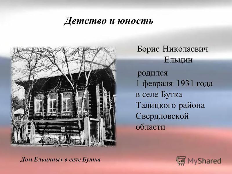Борис Николаевич Ельцин родился 1 февраля 1931 года в селе Бутка Талицкого района Свердловской области Детство и юность Дом Ельциных в селе Бутка