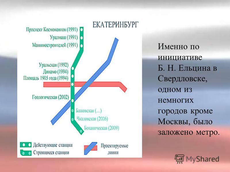Именно по инициативе Б. Н. Ельцина в Свердловске, одном из немногих городов кроме Москвы, было заложено метро.