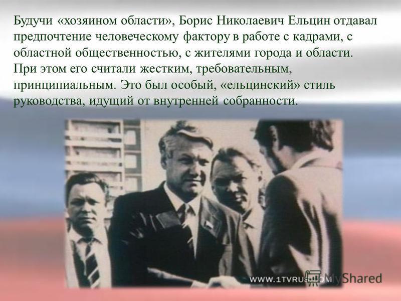 Будучи «хозяином области», Борис Николаевич Ельцин отдавал предпочтение человеческому фактору в работе с кадрами, с областной общественностью, с жителями города и области. При этом его считали жестким, требовательным, принципиальным. Это был особый,