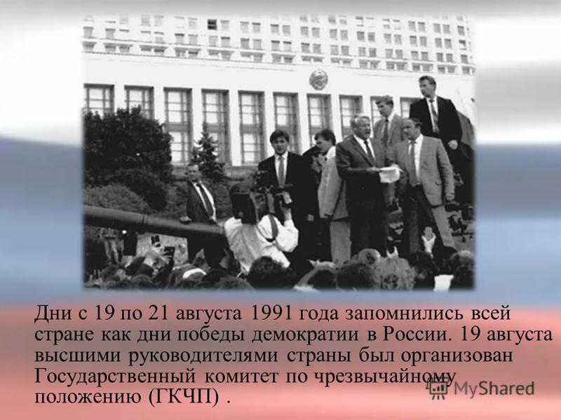 Дни с 19 по 21 августа 1991 года запомнились всей стране как дни победы демократии в России. 19 августа высшими руководителями страны был организован Государственный комитет по чрезвычайному положению (ГКЧП).