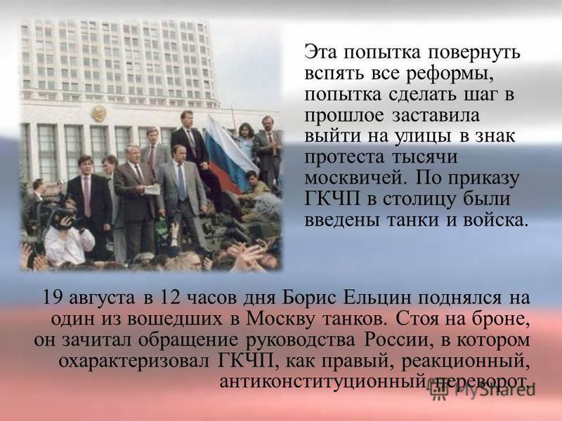 Эта попытка повернуть вспять все реформы, попытка сделать шаг в прошлое заставила выйти на улицы в знак протеста тысячи москвичей. По приказу ГКЧП в столицу были введены танки и войска. 19 августа в 12 часов дня Борис Ельцин поднялся на один из вошед
