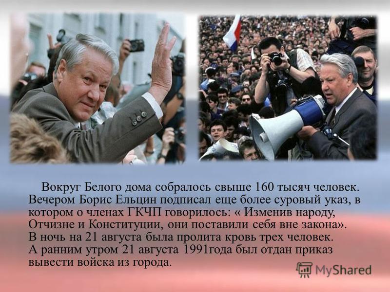 Вокруг Белого дома собралось свыше 160 тысяч человек. Вечером Борис Ельцин подписал еще более суровый указ, в котором о членах ГКЧП говорилось: « Изменив народу, Отчизне и Конституции, они поставили себя вне закона». В ночь на 21 августа была пролита