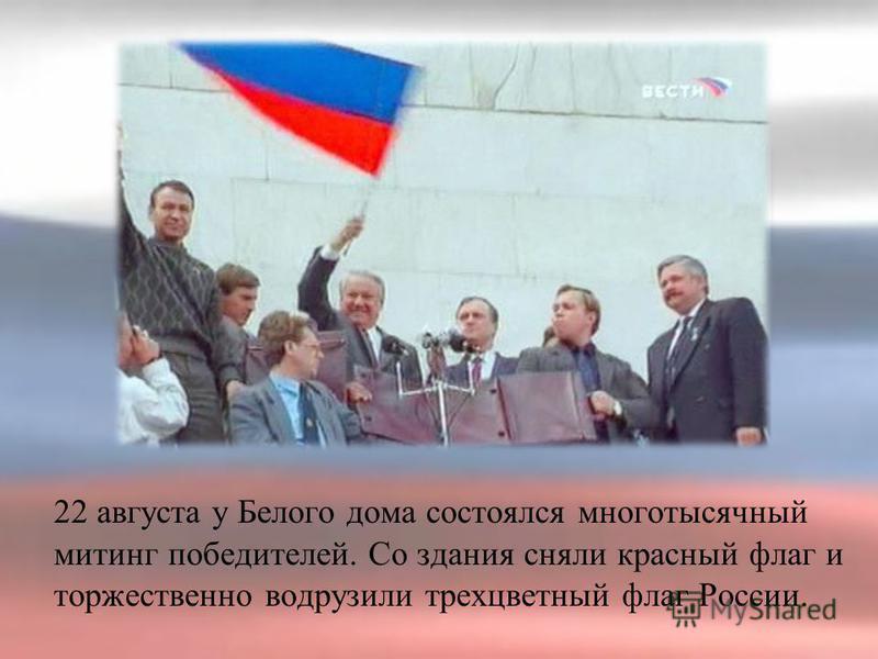 22 августа у Белого дома состоялся многотысячный митинг победителей. Со здания сняли красный флаг и торжественно водрузили трехцветный флаг России.