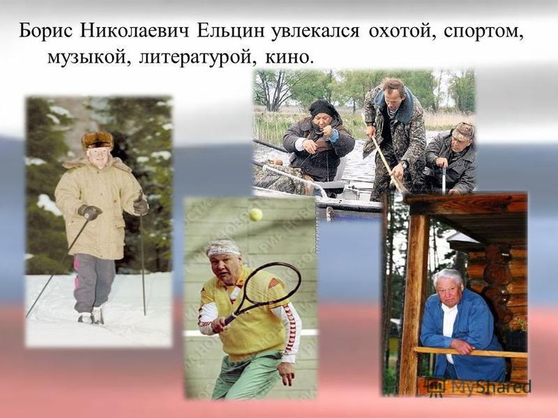 Борис Николаевич Ельцин увлекался охотой, спортом, музыкой, литературой, кино.