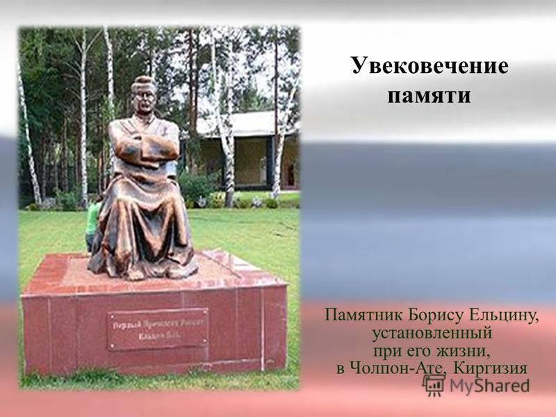 Увековечение памяти Памятник Борису Ельцину, установленный при его жизни, в Чолпон-Ате, Киргизия