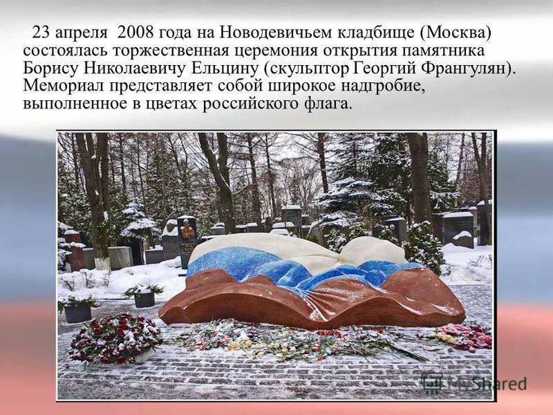 23 апреля 2008 года на Новодевичьем кладбище (Москва) состоялась торжественная церемония открытия памятника Борису Николаевичу Ельцину (скульптор Георгий Франгулян). Мемориал представляет собой широкое надгробие, выполненное в цветах российского флаг