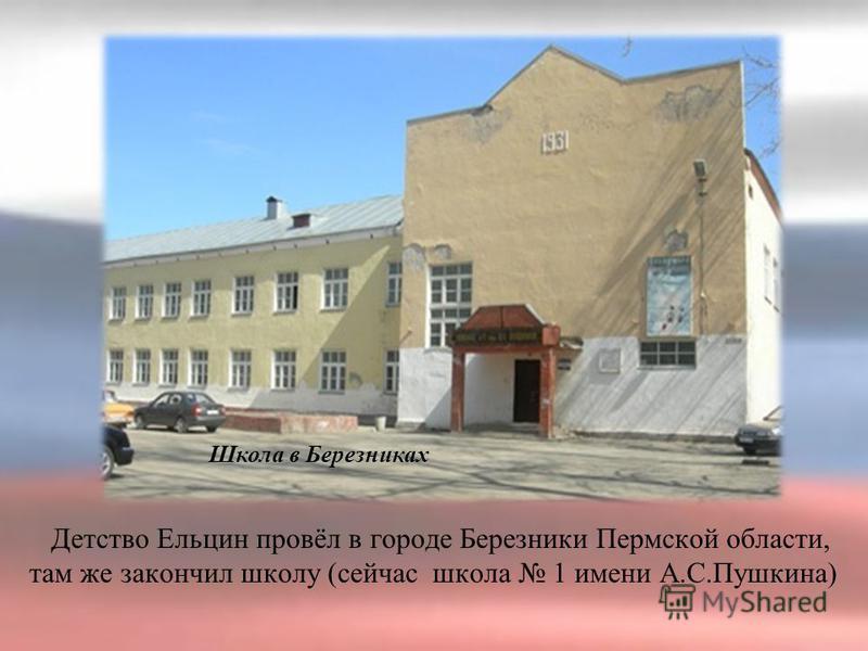 Школа в Березниках Детство Ельцин провёл в городе Березники Пермской области, там же закончил школу (сейчас школа 1 имени А.С.Пушкина)