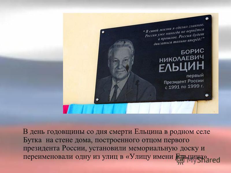 В день годовщины со дня смерти Ельцина в родном селе Бутка на стене дома, построенного отцом первого президента России, установили мемориальную доску и переименовали одну из улиц в «Улицу имени Ельцина».