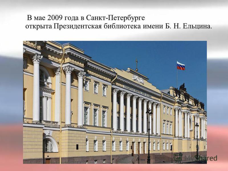 В мае 2009 года в Санкт-Петербурге открыта Президентская библиотека имени Б. Н. Ельцина.
