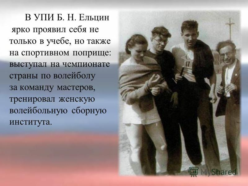 В УПИ Б. Н. Ельцин ярко проявил себя не только в учебе, но также на спортивном поприще: выступал на чемпионате страны по волейболу за команду мастеров, тренировал женскую волейбольную сборную института.