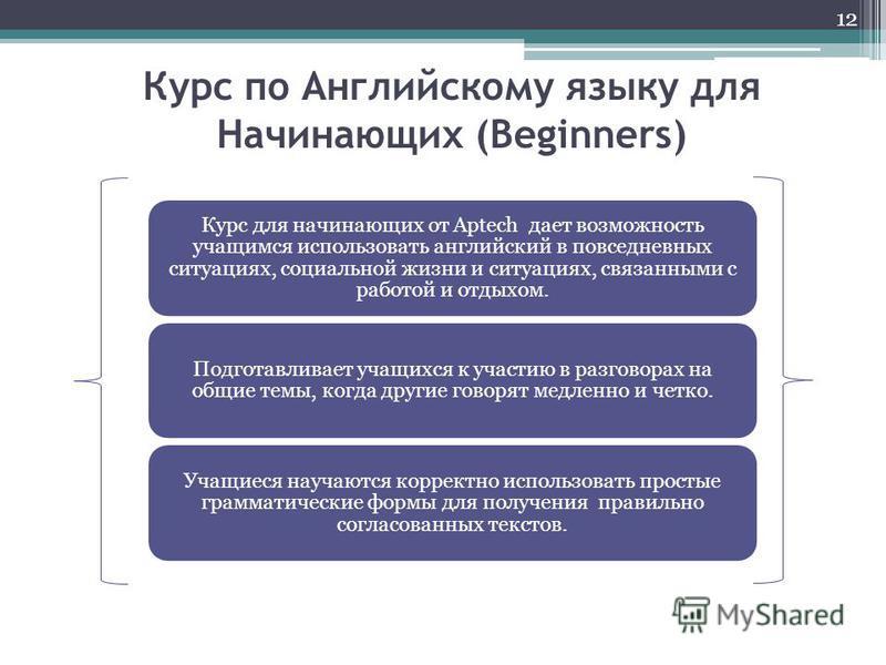 Курс по Английскому языку для Начинающих (Beginners) 12 Курс для начинающих от Aptech дает возможность учащимся использовать английский в повседневных ситуациях, социальной жизни и ситуациях, связанными с работой и отдыхом. Подготавливает учащихся к