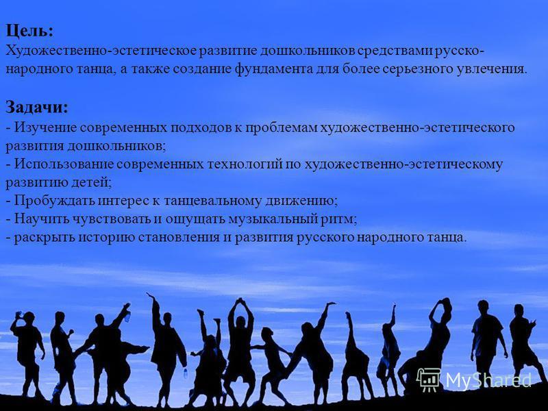 Цель: Художественно-эстетическое развитие дошкольников средствами русско- народного танца, а также создание фундамента для более серьезного увлечения. Задачи: - Изучение современных подходов к проблемам художественно-эстетического развития дошкольник