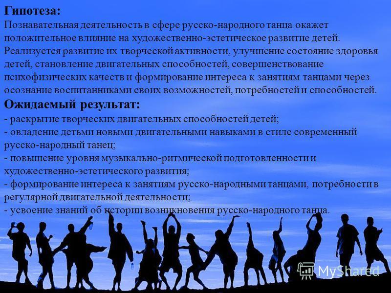Гипотеза: Познавательная деятельность в сфере русско-народного танца окажет положительное влияние на художественно-эстетическое развитие детей. Реализуется развитие их творческой активности, улучшение состояние здоровья детей, становление двигательны